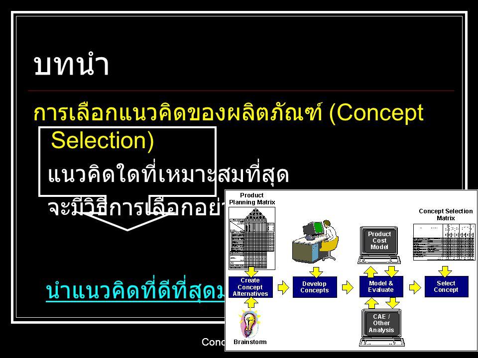 Concept Selection 4 บทนำ การเลือกแนวคิดของผลิตภัณฑ์ (Concept Selection) แนวคิดใดที่เหมาะสมที่สุด จะมีวิธีการเลือกอย่างไร นำแนวคิดที่ดีที่สุดมาพัฒนา