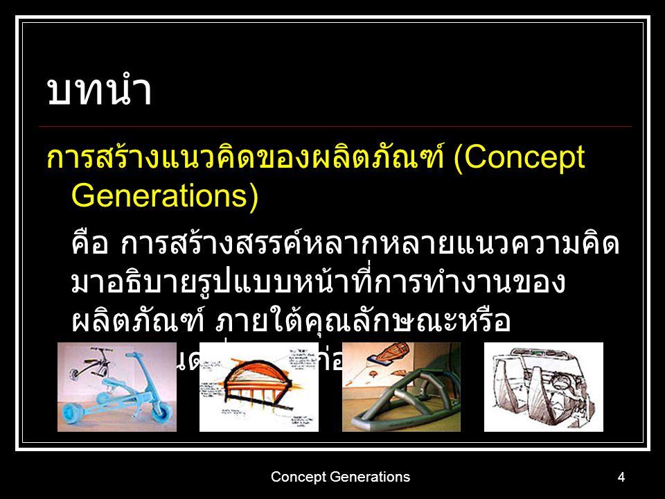 Concept Generations 4 บทนำ การสร้างแนวคิดของผลิตภัณฑ์ (Concept Generations) คือ การสร้างสรรค์หลากหลายแนวความคิด มาอธิบายรูปแบบหน้าที่การทำงานของ ผลิตภ