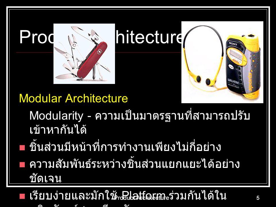 Product Architecture 5 Modular Architecture Modularity - ความเป็นมาตรฐานที่สามารถปรับ เข้าหากันได้ ชิ้นส่วนมีหน้าที่การทำงานเพียงไม่กี่อย่าง ความสัมพั