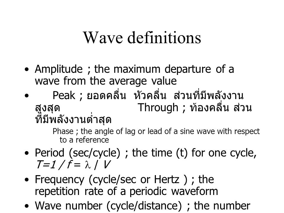 Wave definitions Amplitude ; the maximum departure of a wave from the average value Peak ; ยอดคลื่น หัวคลื่น ส่วนที่มีพลังงาน สูงสุด Through ; ท้องคลื่น ส่วน ที่มีพลังงานต่ำสุด Phase ; the angle of lag or lead of a sine wave with respect to a reference Period (sec/cycle) ; the time (t) for one cycle, T=1 / f = / V Frequency (cycle/sec or Hertz ) ; the repetition rate of a periodic waveform Wave number (cycle/distance) ; the number of waves per unit distance perpendicular to to a wave front that is reciprocal of the wavelength ( ความยาวคลื่นต้องวัดที่ Phase เดียวกัน )