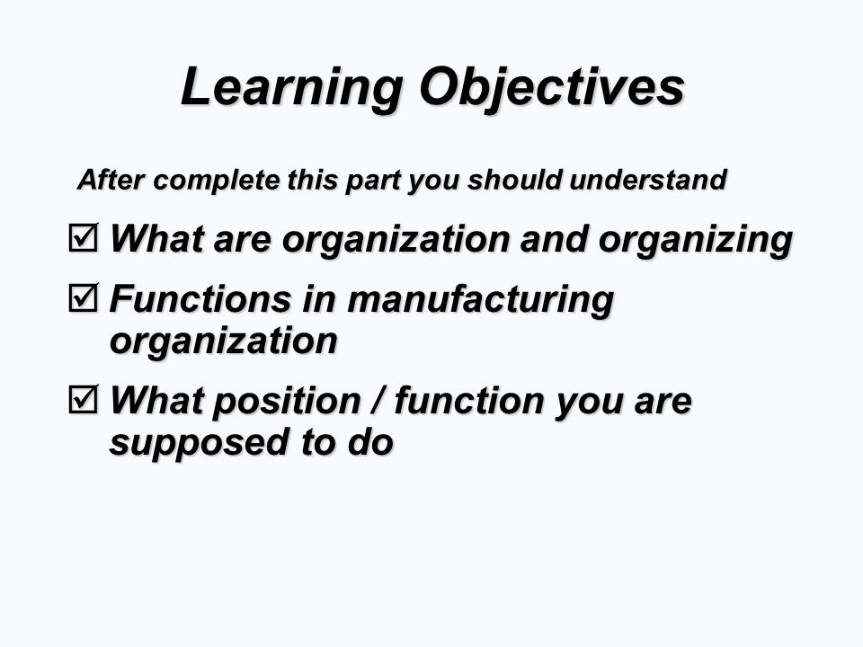 Learning Objectives  What are organization and organizing  Functions in manufacturing organization  What position / function you are supposed to do After complete this part you should understand