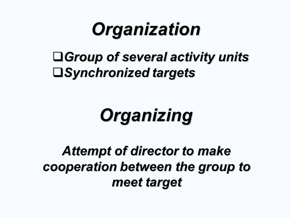 Organization  Group of several activity units  Synchronized targets Organizing Attempt of director to make cooperation between the group to meet target