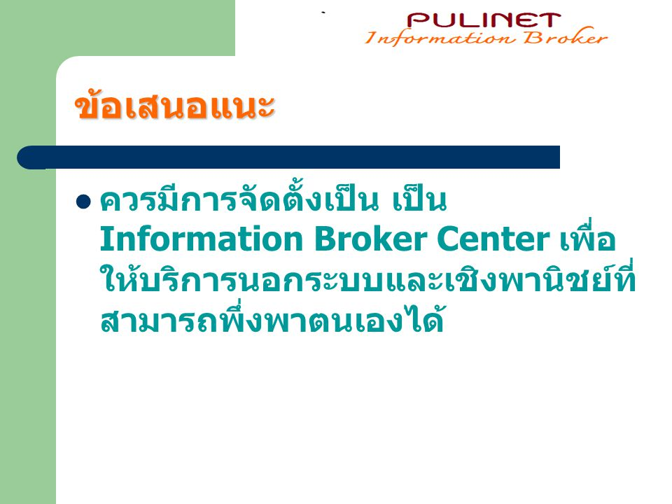 ข้อเสนอแนะ ควรมีการจัดตั้งเป็น เป็น Information Broker Center เพื่อ ให้บริการนอกระบบและเชิงพานิชย์ที่ สามารถพึ่งพาตนเองได้
