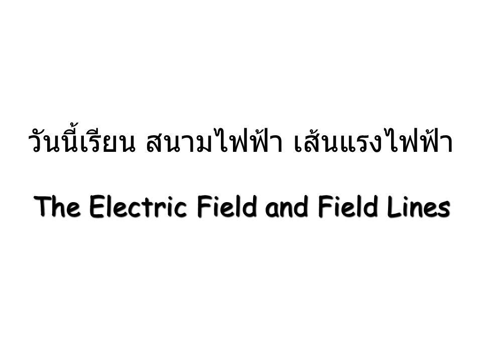 วันนี้เรียน สนามไฟฟ้า เส้นแรงไฟฟ้า The Electric Field and Field Lines