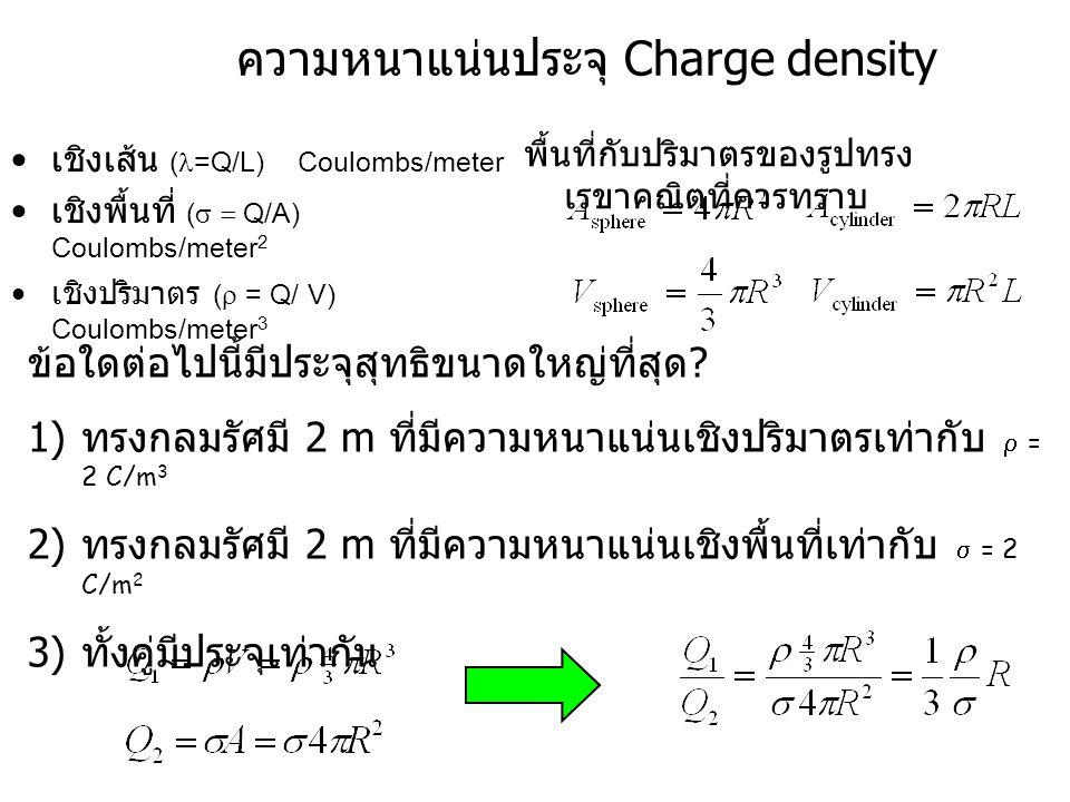 Charge Density เชิงเส้น ( =Q/L) Coulombs/meter เชิงพื้นที่ (  Q/A) Coulombs/meter 2 เชิงปริมาตร (  = Q/ V) Coulombs/meter 3 ข้อใดต่อไปนี้มีประจุส
