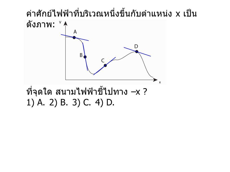 ค่าศักย์ไฟฟ้าที่บริเวณหนึ่งขึ้นกับตำแหน่ง x เป็น ดังภาพ : ที่จุดใด สนามไฟฟ้าชี้ไปทาง –x ? 1) A.2) B.3) C.4) D.