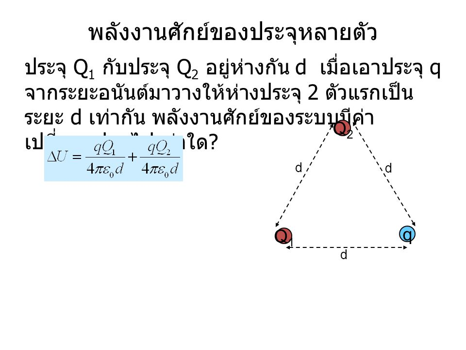 พลังงานศักย์ของระบบประจุที่เหมือนกัน 3 ตัว โดยแต่ละตัวอยู่ห่าง เท่า ๆ กัน d มีค่าเท่าใด 1) 0 2) 3) 4) 5) QQ d Q dd งานที่ต้องทำในการนำประจุตัวที่สองมาวาง : งานที่ต้องทำในการนำประจุตัวแรกมาวาง : U 1 = 0 งานที่ต้องทำในการนำประจุตัวที่สองมาวาง : Q Q d d Q d