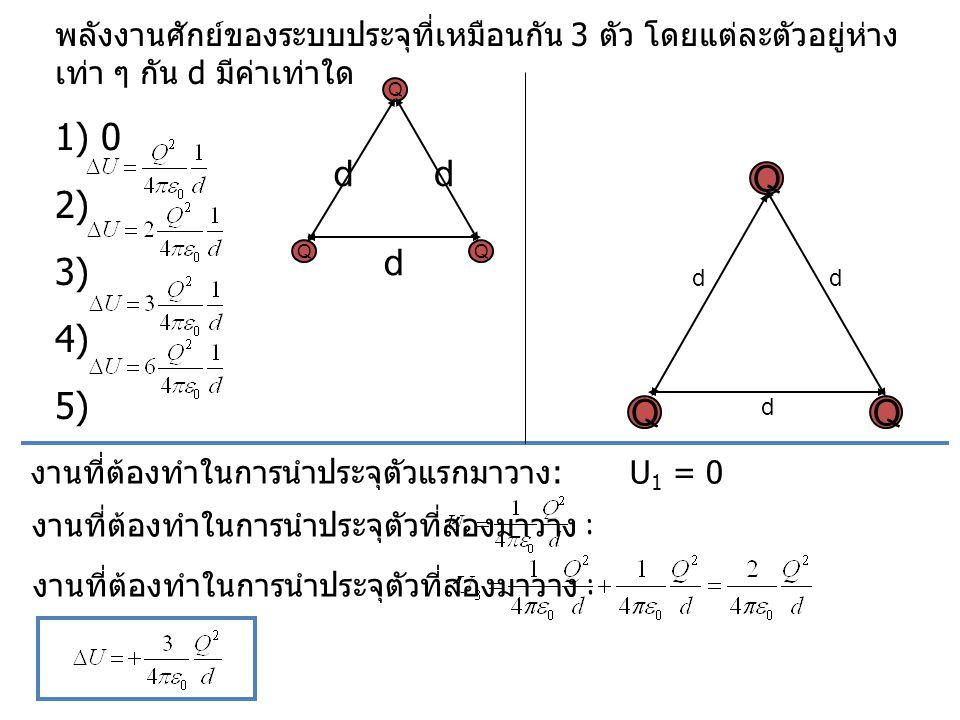พลังงานศักย์ของระบบประจุที่เหมือนกัน 3 ตัว โดยแต่ละตัวอยู่ห่าง เท่า ๆ กัน d มีค่าเท่าใด 1) 0 2) 3) 4) 5) QQ d Q dd งานที่ต้องทำในการนำประจุตัวที่สองมา