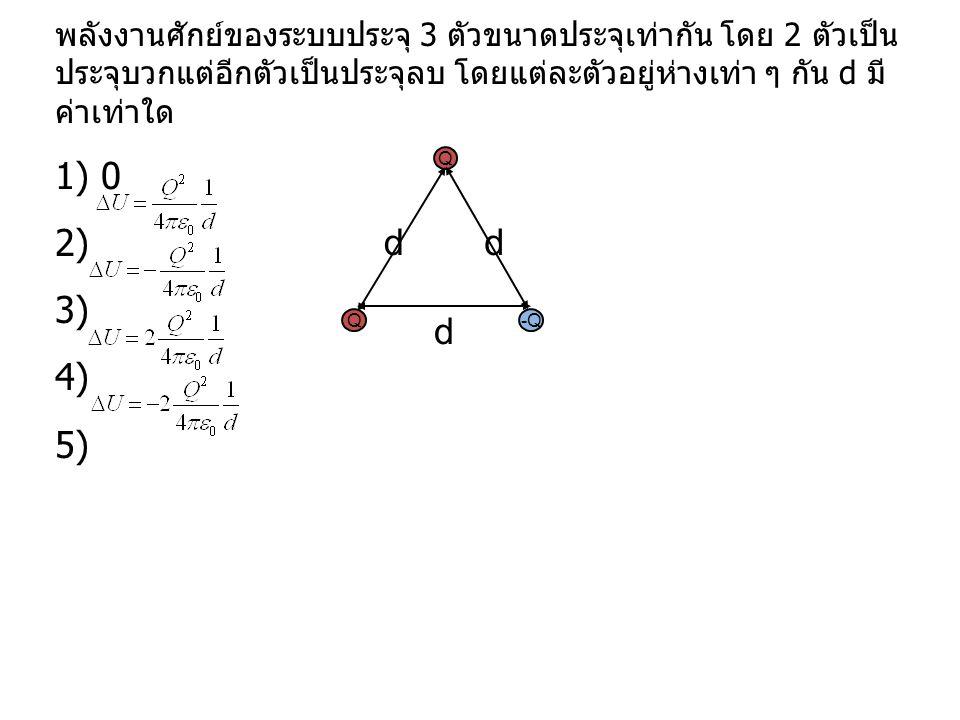 พลังงานศักย์ของระบบประจุ 3 ตัวขนาดประจุเท่ากัน โดย 2 ตัวเป็น ประจุบวกแต่อีกตัวเป็นประจุลบ โดยแต่ละตัวอยู่ห่างเท่า ๆ กัน d มี ค่าเท่าใด 1) 0 2) 3) 4) 5