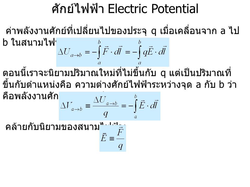 ศักย์ไฟฟ้า Electric Potential ค่าพลังงานศักย์ที่เปลี่ยนไปของประจุ q เมื่อเคลื่อนจาก a ไป b ในสนามไฟฟ้าคือ : ตอนนี้เราจะนิยามปริมาณใหม่ที่ไม่ขึ้นกับ q