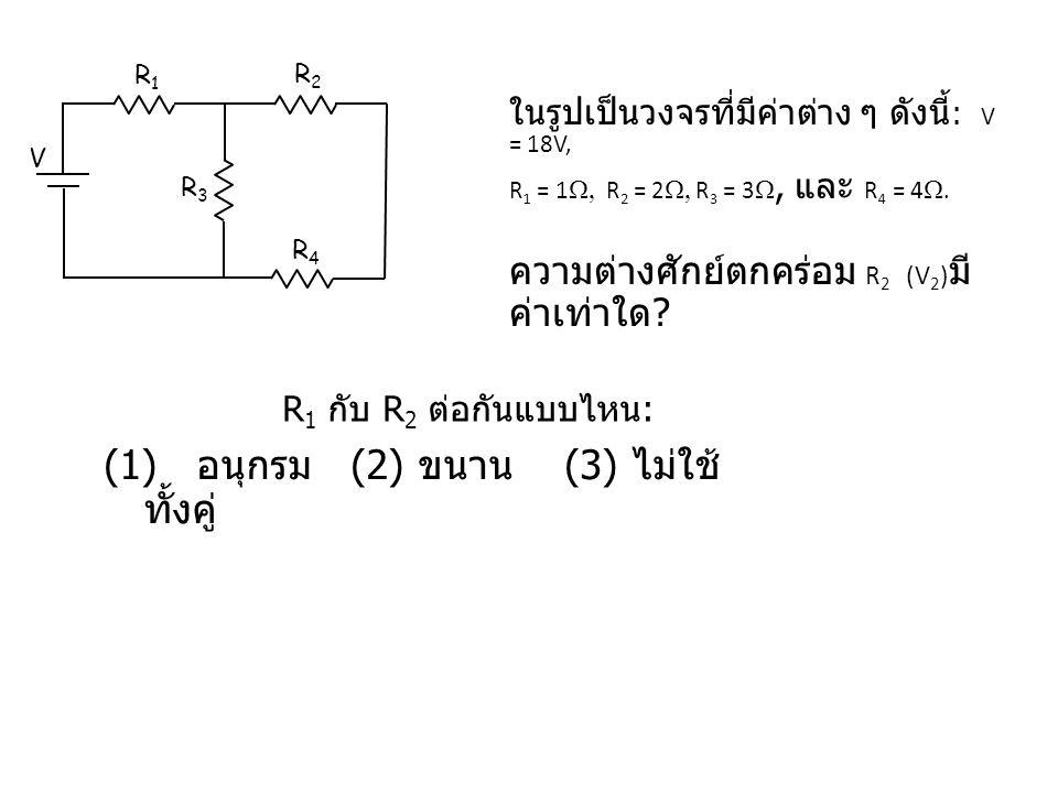 ในรูปเป็นวงจรที่มีค่าต่าง ๆ ดังนี้ : V = 18V, R 1 = 1  R 2 = 2  R 3 = 3 , และ R 4 = 4  ความต่างศักย์ตกคร่อม R 2 (V 2 ) มี ค่าเท่าใด ? V R1R1