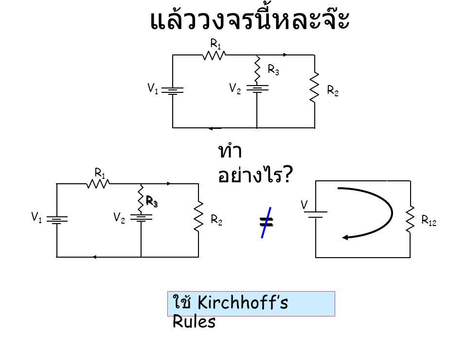 แล้ววงจรนี้หละจ๊ะ ใช้ Kirchhoff's Rules V R 12 I 1234 = V1V1 R1R1 R2R2 V2V2 R3R3R3R3 ทำ อย่างไร ? V1V1 R1R1 R2R2 V2V2 R3R3