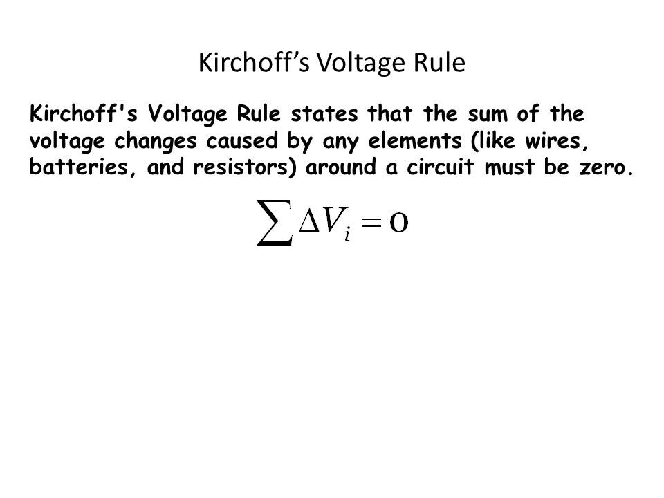 Kirchoff s Voltage Rule states that the sum of the voltage changes caused by any elements (like wires, batteries, and resistors) around a circuit must be zero.