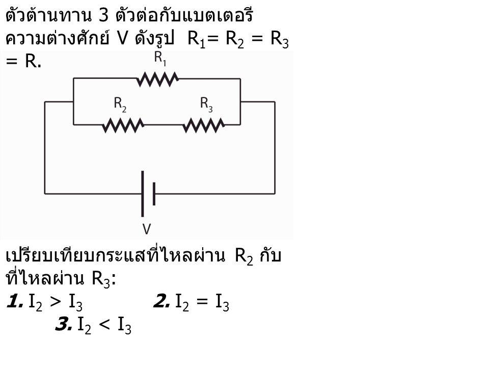 เปรียบเทียบกระแสที่ไหลผ่าน R 2 กับ ที่ไหลผ่าน R 3 : 1. I 2 > I 3 2. I 2 = I 3 3. I 2 < I 3 ตัวต้านทาน 3 ตัวต่อกับแบตเตอรี ความต่างศักย์ V ดังรูป R 1 =