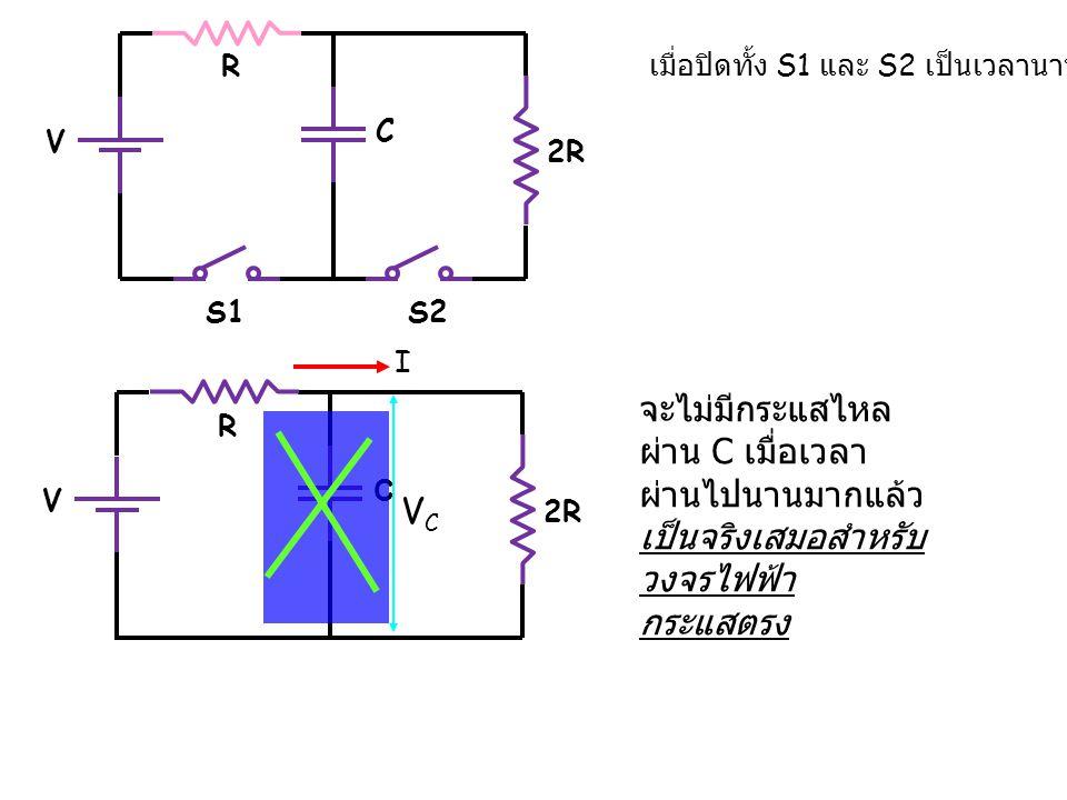 2R C R S1S2 เมื่อปิดทั้ง S1 และ S2 เป็นเวลานานมาก V 2R C R V จะไม่มีกระแสไหล ผ่าน C เมื่อเวลา ผ่านไปนานมากแล้ว เป็นจริงเสมอสำหรับ วงจรไฟฟ้า กระแสตรง V