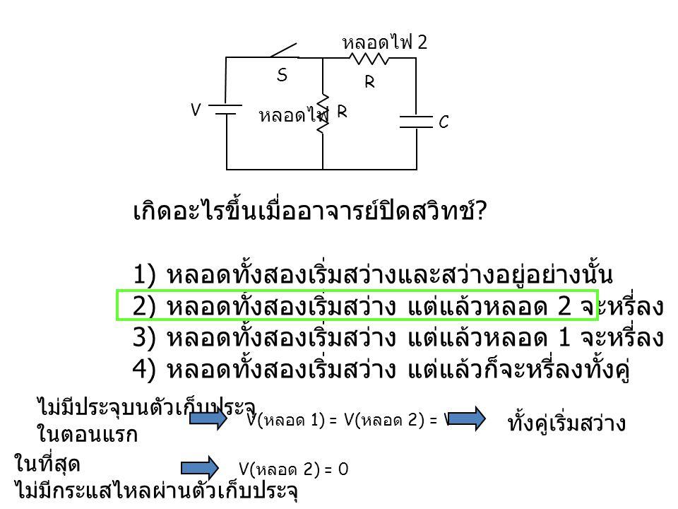 V C S หลอดไฟ 1 หลอดไฟ 2 ถ้าปิดสวิทช์ไปแล้วเป็นเวลานาน เกิดอะไรขึ้นเมื่ออาจารย์เปิดสวิทช์ .