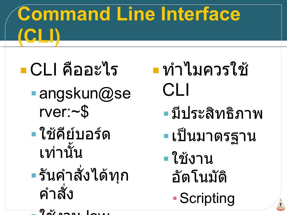 Program, Command, Process  Program  แฟ้มข้อมูลที่ ทำงานเพื่อได้ ผลลัพธ์ ▪/bin/hostname ▪/bin/ls ▪/usr/bin/wget  Options  program -o – option file.txt  Command  Program + Options ที่ผู้ใช้ สั่งใน CLI ▪hostname -d - v ▪ls -l ~/ ▪wget online_file.txt  Process  Command ที่ ทำงานอยู่