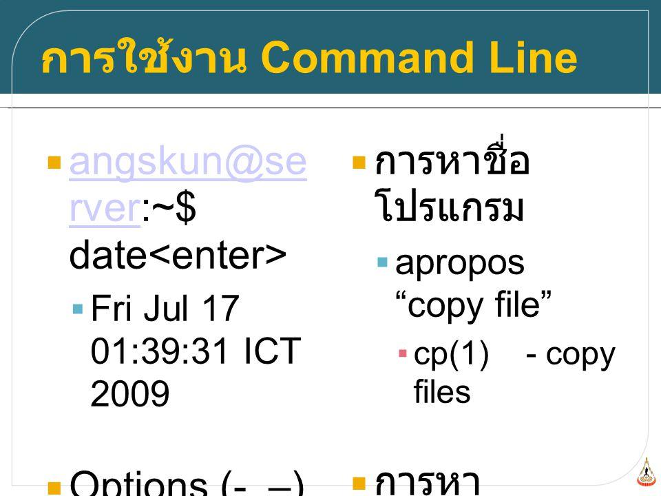 การใช้งาน Command Line  angskun@se rver:~$ date angskun@se rver  Fri Jul 17 01:39:31 ICT 2009  Options (-, –)  cp -R dir1 dir2  การหาชื่อ โปรแกรม  apropos copy file ▪cp(1) - copy files  การหา วิธีการใช้งาน ของโปรแกรม  man cp