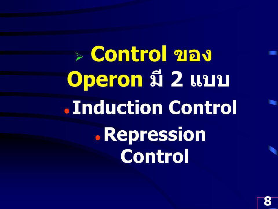 8  Control ของ Operon มี 2 แบบ Induction Control Repression Control
