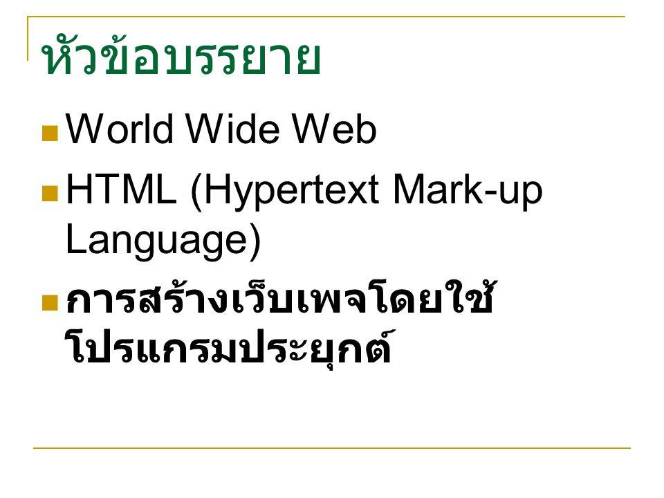หัวข้อบรรยาย World Wide Web HTML (Hypertext Mark-up Language) การสร้างเว็บเพจโดยใช้ โปรแกรมประยุกต์
