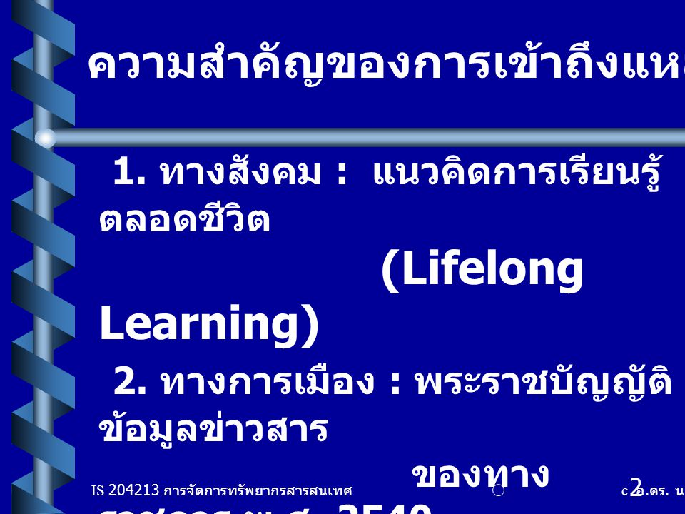 IS 204213 การจัดการทรัพยากรสารสนเทศ c อ. ดร. นฤมล รักษาสุข 2 ความสำคัญของการเข้าถึงแหล่งสารสนเทศ 1. ทางสังคม : แนวคิดการเรียนรู้ ตลอดชีวิต (Lifelong L