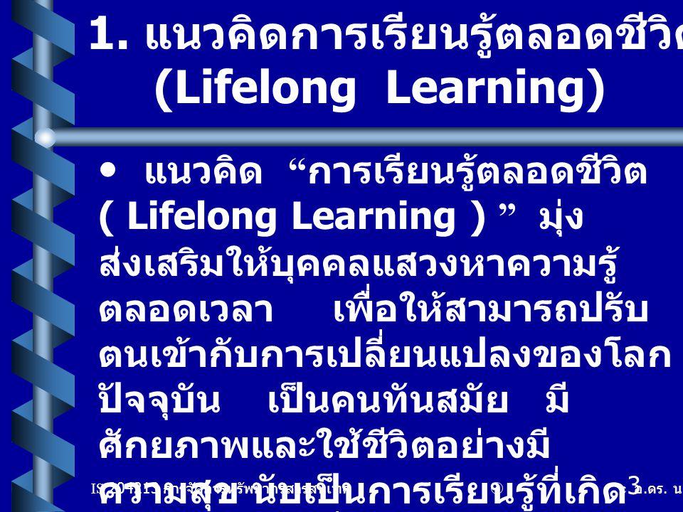 "IS 204213 การจัดการทรัพยากรสารสนเทศ c อ. ดร. นฤมล รักษาสุข 3 1. แนวคิดการเรียนรู้ตลอดชีวิต (Lifelong Learning) แนวคิด "" การเรียนรู้ตลอดชีวิต ( Lifelon"