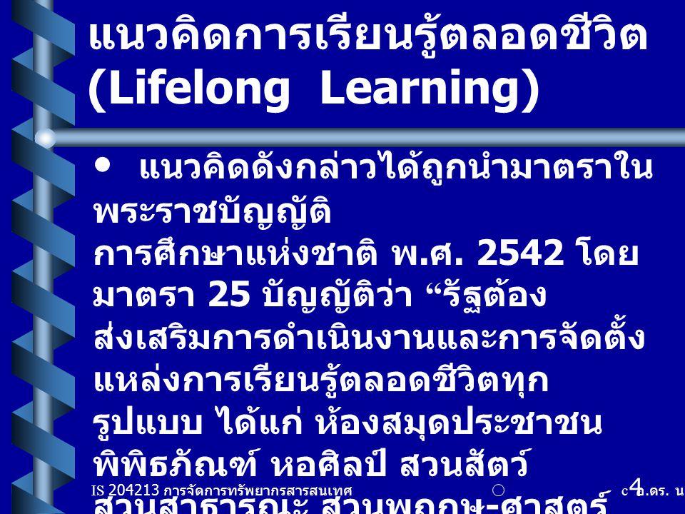IS 204213 การจัดการทรัพยากรสารสนเทศ c อ. ดร. นฤมล รักษาสุข 4 แนวคิดการเรียนรู้ตลอดชีวิต ( ต่อ ) (Lifelong Learning) แนวคิดดังกล่าวได้ถูกนำมาตราใน พระร