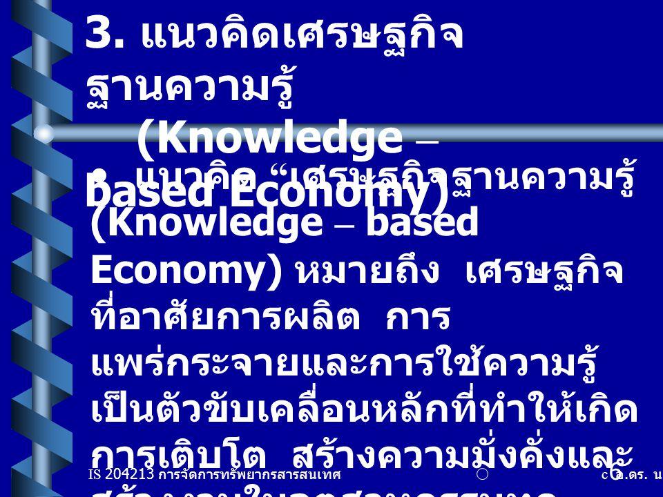"""IS 204213 การจัดการทรัพยากรสารสนเทศ c อ. ดร. นฤมล รักษาสุข 6 3. แนวคิดเศรษฐกิจ ฐานความรู้ (Knowledge – based Economy) แนวคิด """" เศรษฐกิจฐานความรู้ (Kno"""