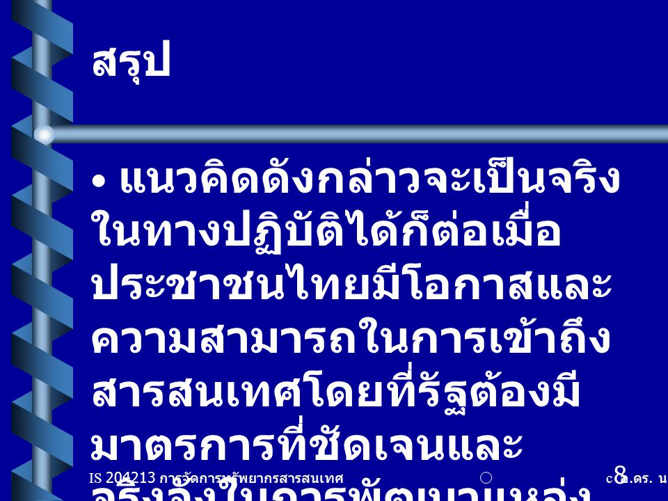 IS 204213 การจัดการทรัพยากรสารสนเทศ c อ. ดร. นฤมล รักษาสุข 8 สรุป แนวคิดดังกล่าวจะเป็นจริง ในทางปฏิบัติได้ก็ต่อเมื่อ ประชาชนไทยมีโอกาสและ ความสามารถใน