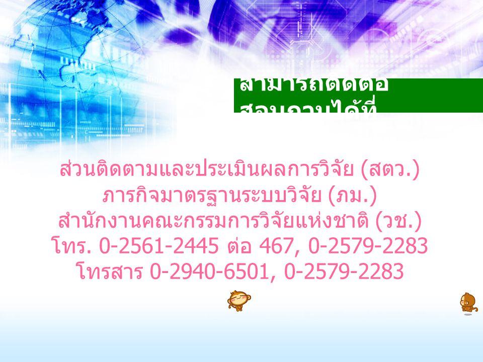 สามารถติดต่อ สอบถามได้ที่ ส่วนติดตามและประเมินผลการวิจัย ( สตว.) ภารกิจมาตรฐานระบบวิจัย ( ภม.) สำนักงานคณะกรรมการวิจัยแห่งชาติ ( วช.) โทร. 0-2561-2445