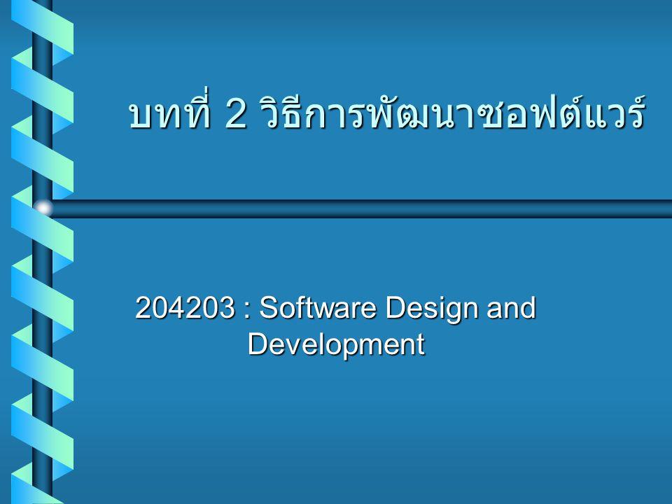 บทที่ 2 วิธีการพัฒนาซอฟต์แวร์ 204203 : Software Design and Development