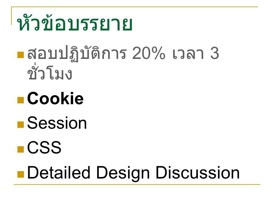 หัวข้อบรรยาย สอบปฏิบัติการ 20% เวลา 3 ชั่วโมง Cookie Session CSS Detailed Design Discussion