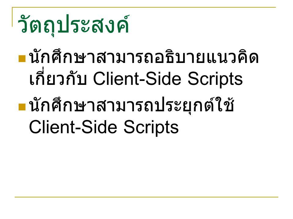 วัตถุประสงค์ นักศึกษาสามารถอธิบายแนวคิด เกี่ยวกับ Client-Side Scripts นักศึกษาสามารถประยุกต์ใช้ Client-Side Scripts