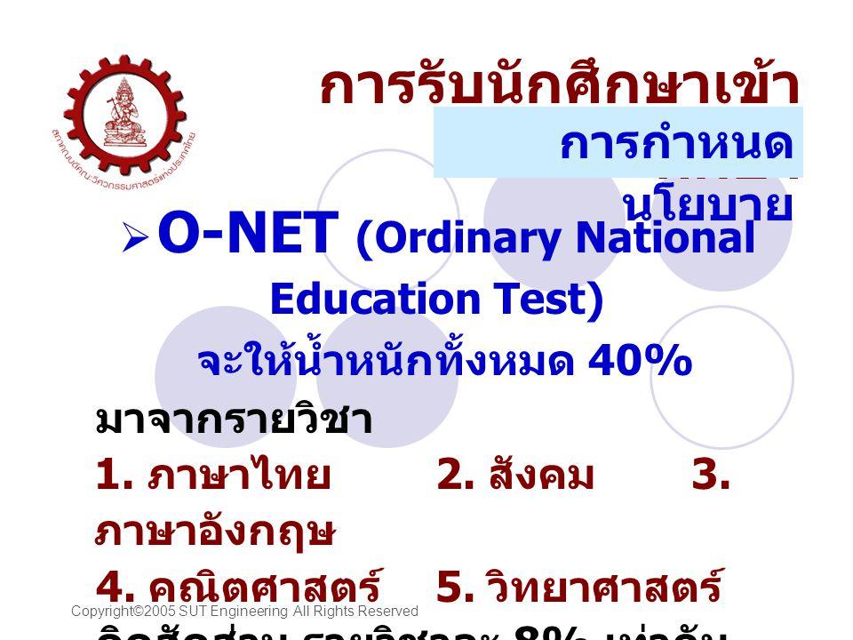 Copyright©2005 SUT Engineering All Rights Reserved  O-NET (Ordinary National Education Test) จะให้น้ำหนักทั้งหมด 40% มาจากรายวิชา 1.