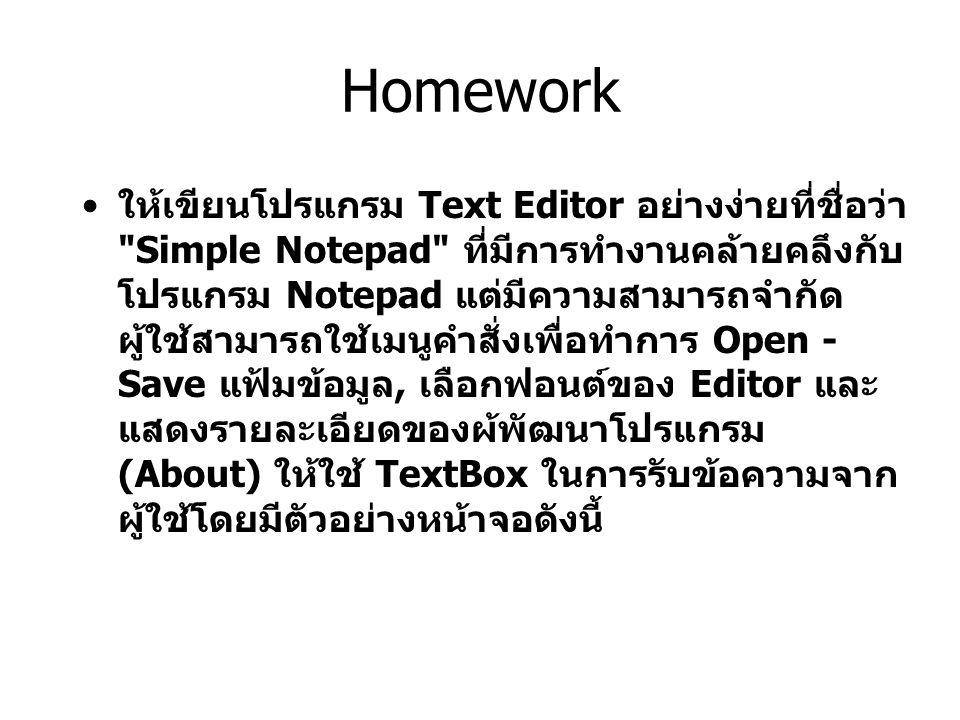 Homework ให้เขียนโปรแกรม Text Editor อย่างง่ายที่ชื่อว่า Simple Notepad ที่มีการทํางานคล้ายคลึงกับ โปรแกรม Notepad แต่มีความสามารถจํากัด ผู้ใช้สามารถใช้เมนูคําสั่งเพื่อทําการ Open - Save แฟ้มข้อมูล, เลือกฟอนต์ของ Editor และ แสดงรายละเอียดของผ้พัฒนาโปรแกรม (About) ให้ใช้ TextBox ในการรับข้อความจาก ผู้ใช้โดยมีตัวอย่างหน้าจอดังนี้