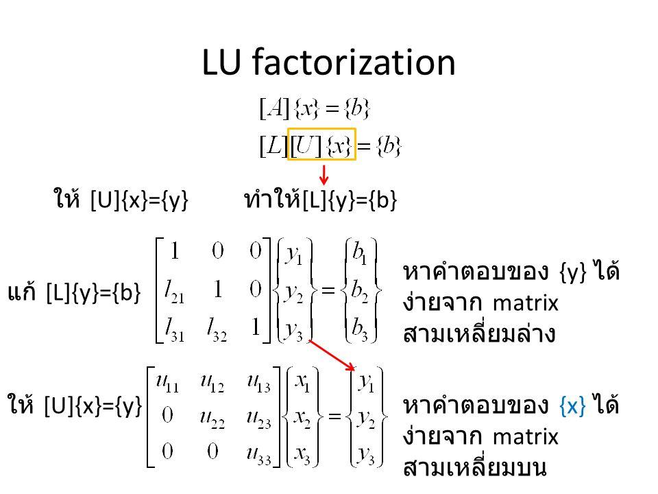 LU factorization ให้ [U]{x}={y} ทำให้ [L]{y}={b} หาคำตอบของ {y} ได้ ง่ายจาก matrix สามเหลี่ยมล่าง แก้ [L]{y}={b} ให้ [U]{x}={y} หาคำตอบของ {x} ได้ ง่ายจาก matrix สามเหลี่ยมบน