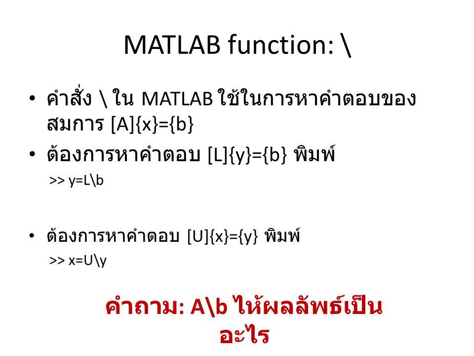 MATLAB function: \ คำสั่ง \ ใน MATLAB ใช้ในการหาคำตอบของ สมการ [A]{x}={b} ต้องการหาคำตอบ [L]{y}={b} พิมพ์ >> y=L\b ต้องการหาคำตอบ [U]{x}={y} พิมพ์ >> x=U\y คำถาม : A\b ไห้ผลลัพธ์เป็น อะไร