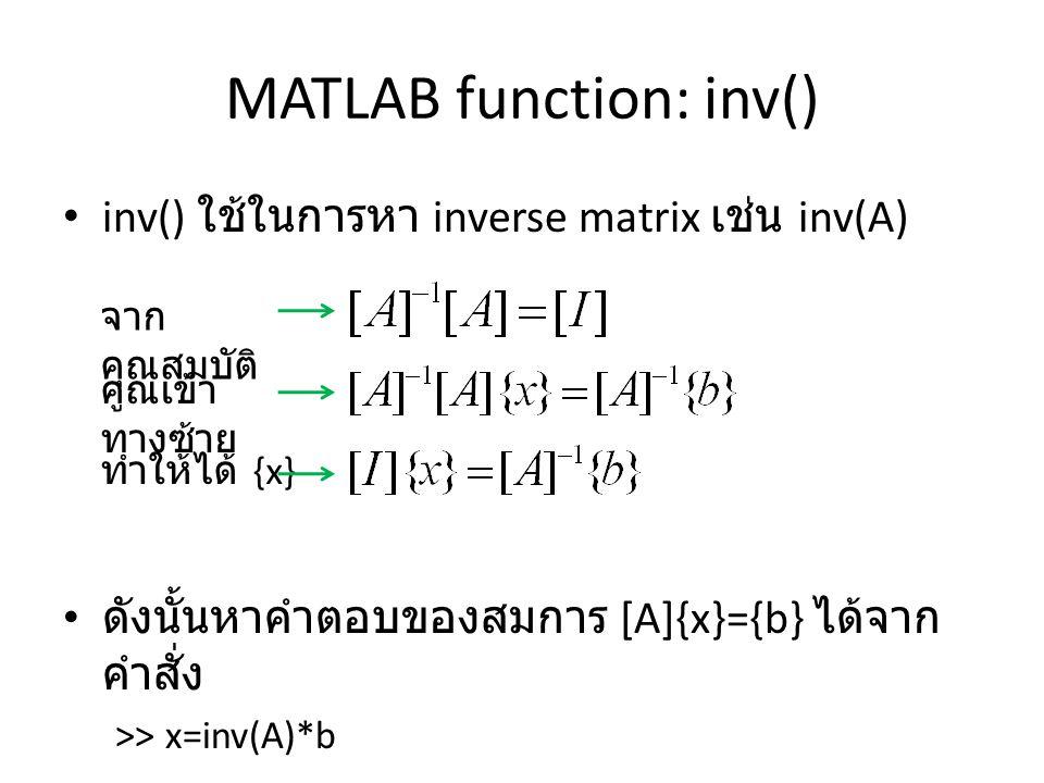 MATLAB function: inv() inv() ใช้ในการหา inverse matrix เช่น inv(A) ดังนั้นหาคำตอบของสมการ [A]{x}={b} ได้จาก คำสั่ง >> x=inv(A)*b จาก คุณสมบัติ คูณเข้า ทางซ้าย ทำให้ได้ {x}