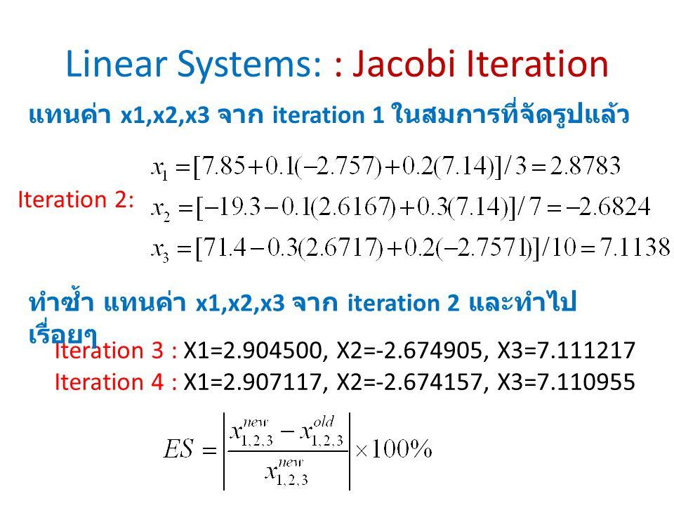 Linear Systems: : Jacobi Iteration Iteration 2: แทนค่า x1,x2,x3 จาก iteration 1 ในสมการที่จัดรูปแล้ว Iteration 3 : X1=2.904500, X2=-2.674905, X3=7.111217 Iteration 4 : X1=2.907117, X2=-2.674157, X3=7.110955 ทำซ้ำ แทนค่า x1,x2,x3 จาก iteration 2 และทำไป เรื่อยๆ