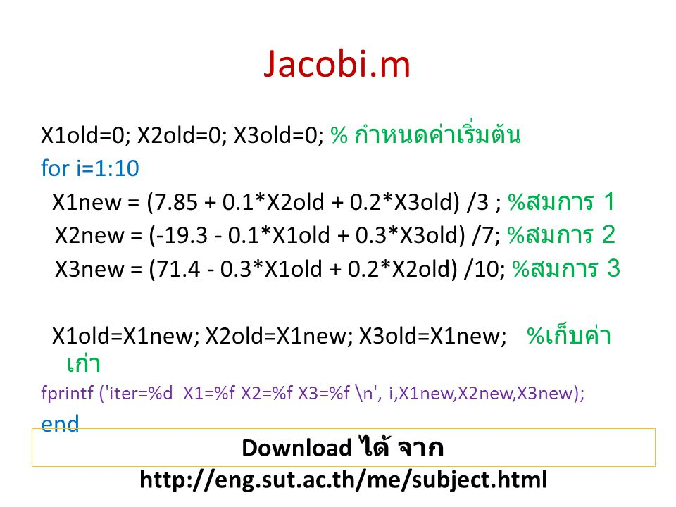 Jacobi.m X1old=0; X2old=0; X3old=0; % กำหนดค่าเริ่มต้น for i=1:10 X1new = (7.85 + 0.1*X2old + 0.2*X3old) /3 ; % สมการ 1 X2new = (-19.3 - 0.1*X1old + 0