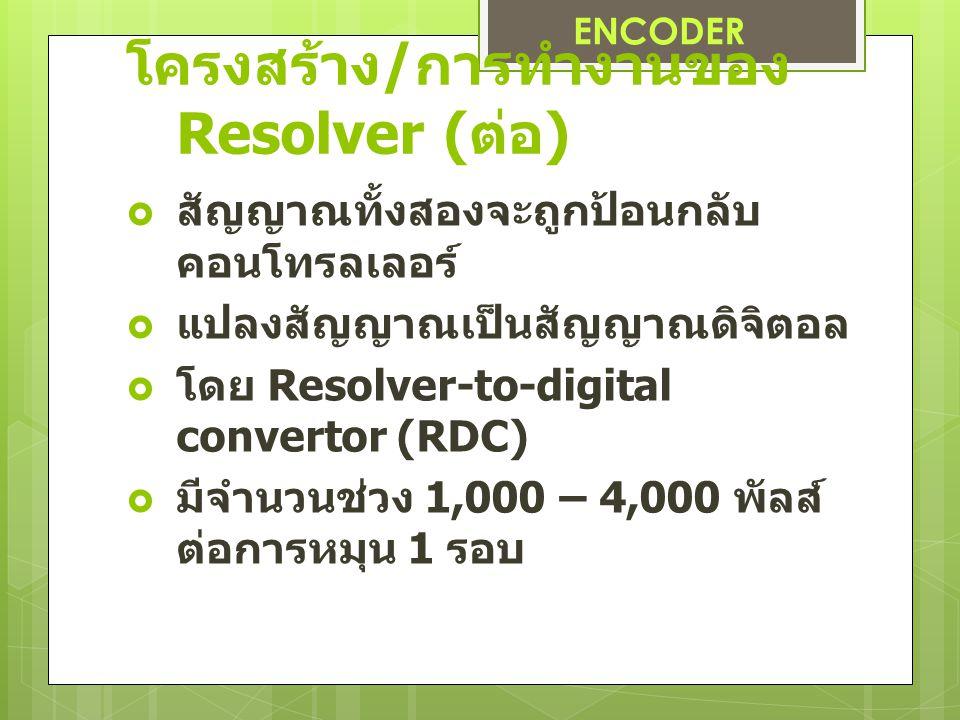 โครงสร้าง / การทำงานของ Resolver ( ต่อ )  สัญญาณทั้งสองจะถูกป้อนกลับ คอนโทรลเลอร์  แปลงสัญญาณเป็นสัญญาณดิจิตอล  โดย Resolver-to-digital convertor (RDC)  มีจำนวนช่วง 1,000 – 4,000 พัลส์ ต่อการหมุน 1 รอบ ENCODER
