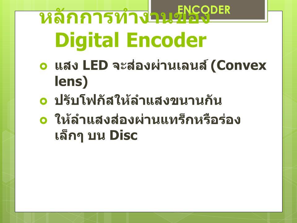 หลักการทำงานของ Digital Encoder  แสง LED จะส่องผ่านเลนส์ (Convex lens)  ปรับโฟกัสให้ลำแสงขนานกัน  ให้ลำแสงส่องผ่านแทร็กหรือร่อง เล็กๆ บน Disc ENCODER