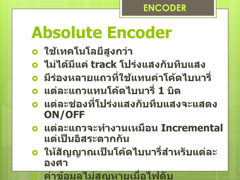 Absolute Encoder  ใช้เทคโนโลยีสูงกว่า  ไม่ได้มีแค่ track โปร่งแสงกับทึบแสง  มีร่องหลายแถวที่ใช้แทนค่าโค้ดไบนารี่  แต่ละแถวแทนโค้ดไบนารี่ 1 บิต  แ
