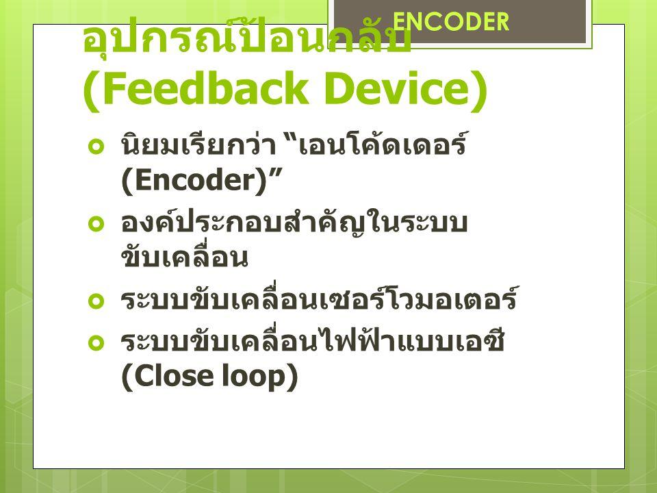 อุปกรณ์ป้อนกลับ (Feedback Device)  นิยมเรียกว่า เอนโค้ดเดอร์ (Encoder)  องค์ประกอบสำคัญในระบบ ขับเคลื่อน  ระบบขับเคลื่อนเซอร์โวมอเตอร์  ระบบขับเคลื่อนไฟฟ้าแบบเอซี (Close loop) ENCODER
