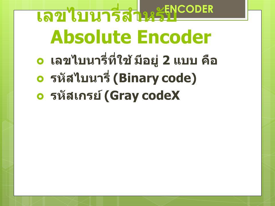 เลขไบนารี่สำหรับ Absolute Encoder  เลขไบนารี่ที่ใช้ มีอยู่ 2 แบบ คือ  รหัสไบนารี่ (Binary code)  รหัสเกรย์ (Gray codeX ENCODER