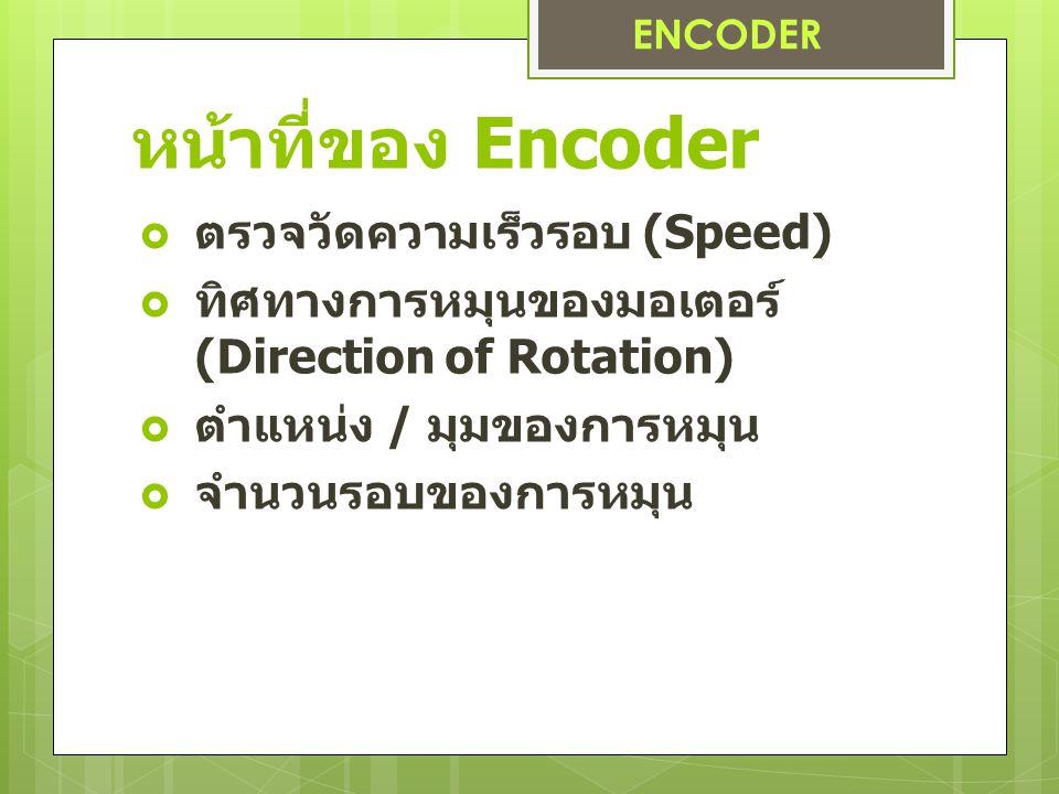 หน้าที่ของ Encoder  ตรวจวัดความเร็วรอบ (Speed)  ทิศทางการหมุนของมอเตอร์ (Direction of Rotation)  ตำแหน่ง / มุมของการหมุน  จำนวนรอบของการหมุน ENCODER