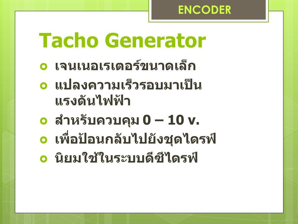 Tacho Generator  เจนเนอเรเตอร์ขนาดเล็ก  แปลงความเร็วรอบมาเป็น แรงดันไฟฟ้า  สำหรับควบคุม 0 – 10 v.  เพื่อป้อนกลับไปยังชุดไดรฟ์  นิยมใช้ในระบบดีซีไ