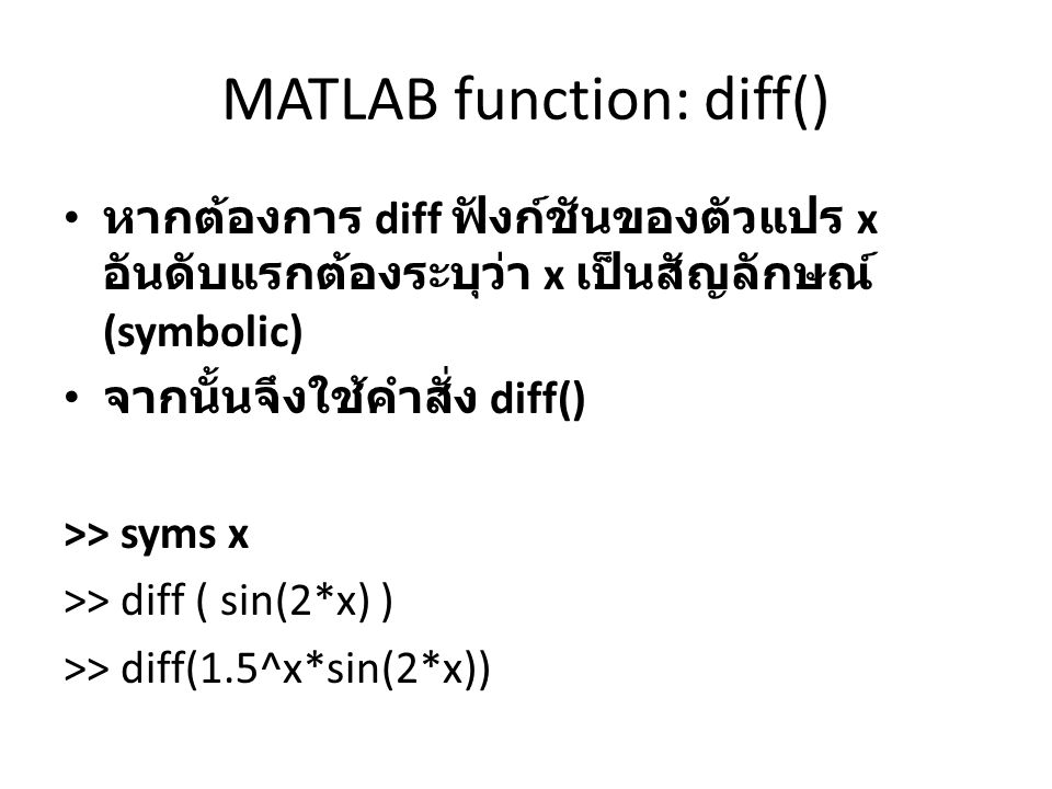 MATLAB function: diff() หากต้องการ diff ฟังก์ชันของตัวแปร x อันดับแรกต้องระบุว่า x เป็นสัญลักษณ์ (symbolic) จากนั้นจึงใช้คำสั่ง diff() >> syms x >> di