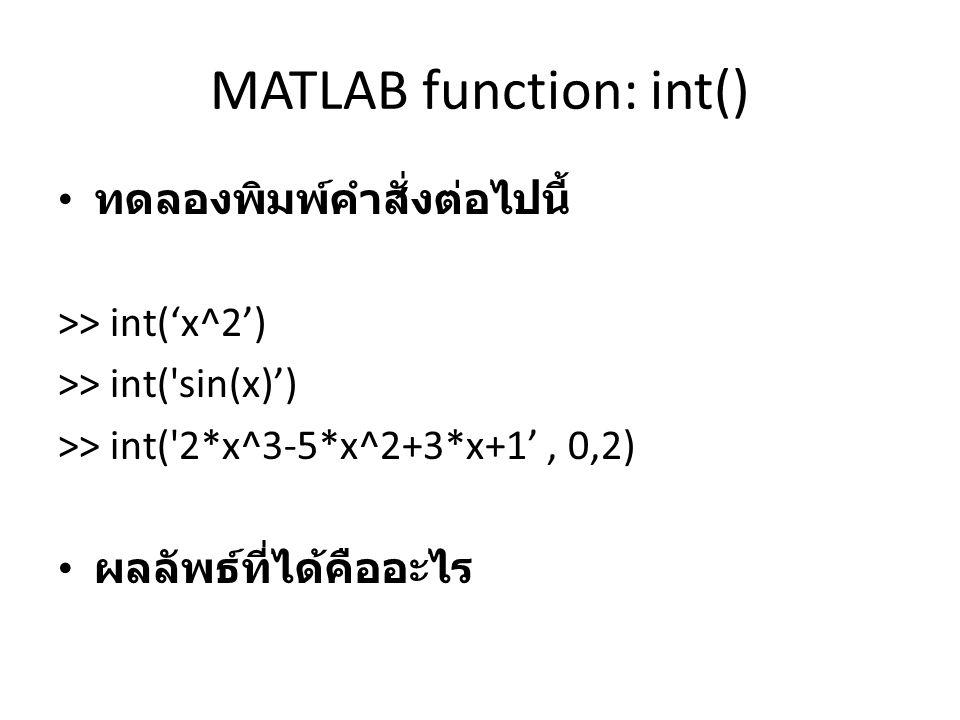 MATLAB function: int() ทดลองพิมพ์คำสั่งต่อไปนี้ >> int('x^2') >> int('sin(x)') >> int('2*x^3-5*x^2+3*x+1', 0,2) ผลลัพธ์ที่ได้คืออะไร