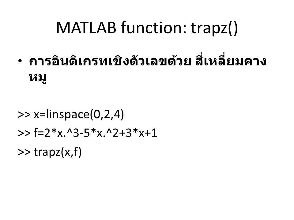 MATLAB function: trapz() การอินติเกรทเชิงตัวเลขด้วย สี่เหลี่ยมคาง หมู >> x=linspace(0,2,4) >> f=2*x.^3-5*x.^2+3*x+1 >> trapz(x,f)